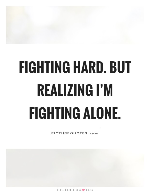 Fighting Alone Quotes : fighting, alone, quotes, Fighting, Hard., Realizing, Alone, Picture, Quotes