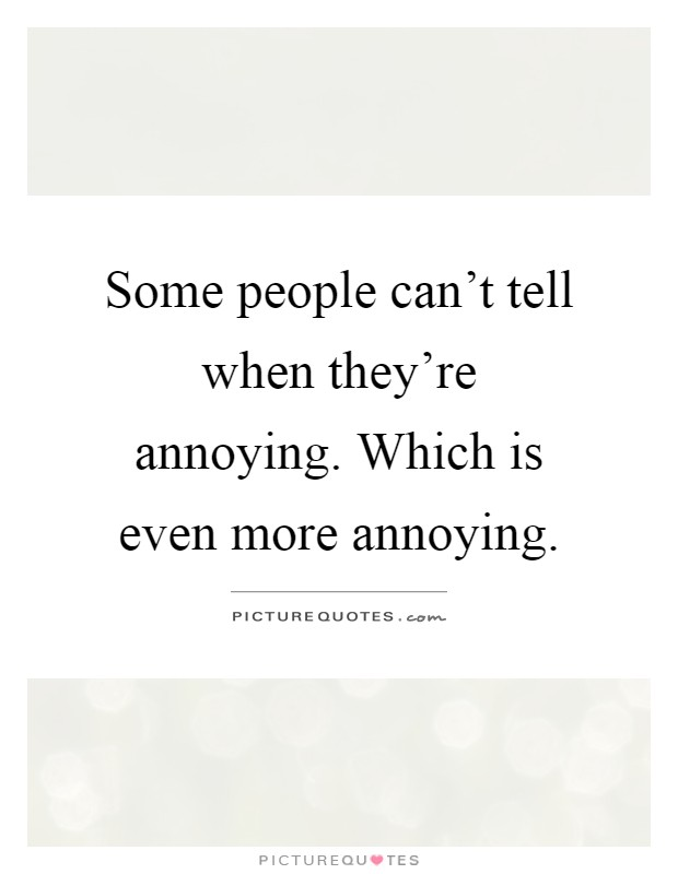 People Are Annoying : people, annoying, People, Can't, They're, Annoying., Which, More..., Picture, Quotes