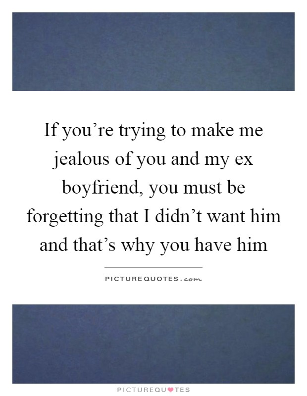 Quote For Your Ex Boyfriend : quote, boyfriend, You're, Trying, Jealous, Boyfriend,..., Picture, Quotes
