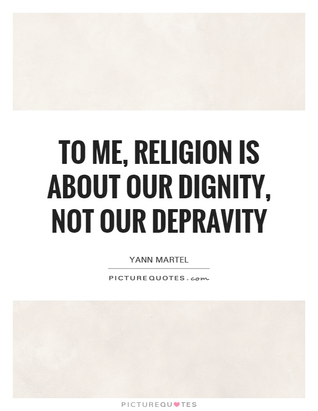 To me, religion is about our dignity, not our depravity