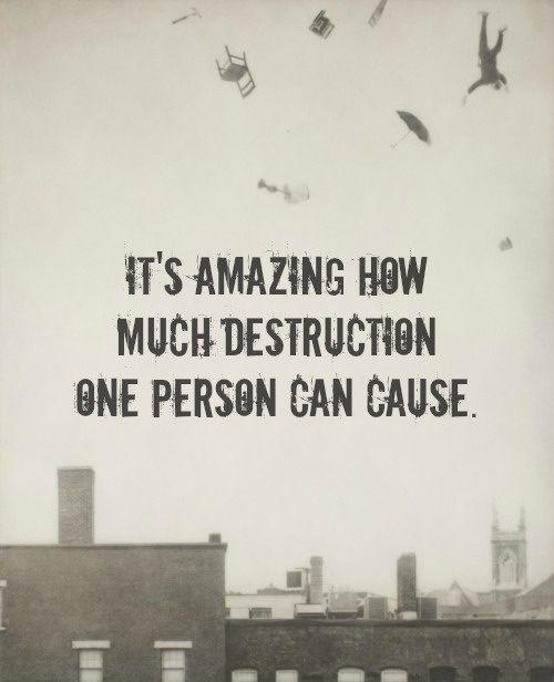 It's Amazing How Much Destruction One Person Can Do