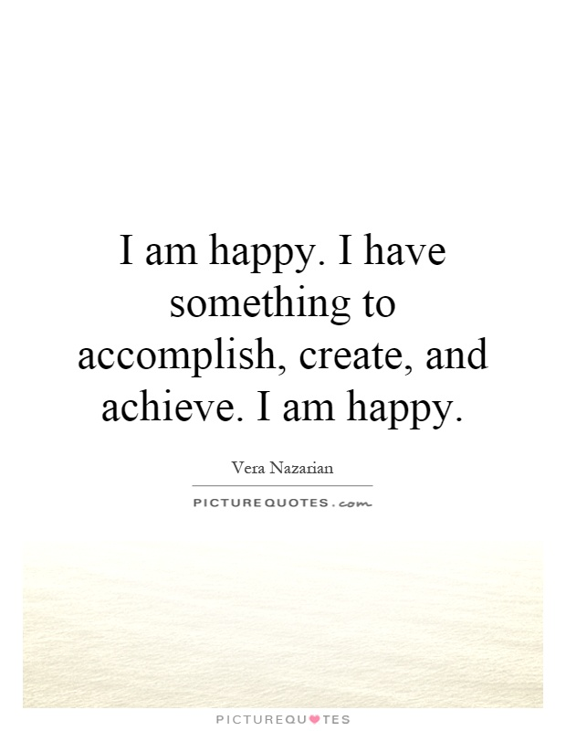 I Am Happy Quotes : happy, quotes, Happy., Something, Accomplish,, Create,, Achieve...., Picture, Quotes