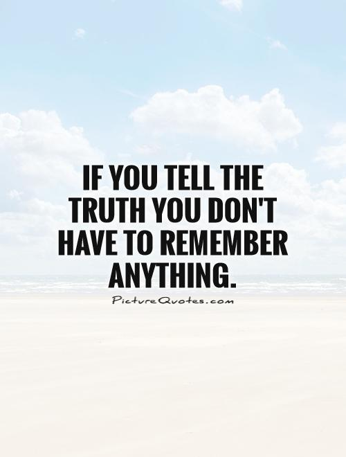 If you tell the truth you don't have to remember anything ...
