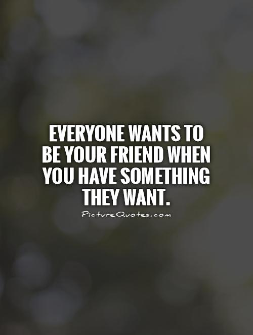 https://i0.wp.com/img.picturequotes.com/2/8/7734/everyone-wants-to-be-your-friend-when-you-have-something-they-want-quote-1.jpg