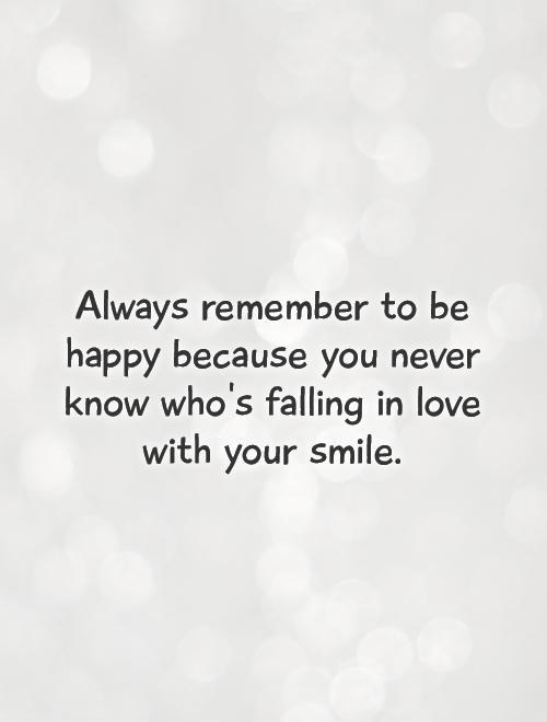 Always remember to be happy because you never know who's falling in love with your smile Picture Quote #1