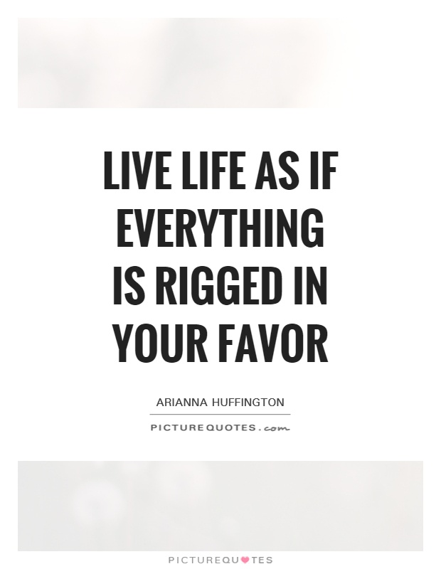 Live life as if everything is rigged in your favor