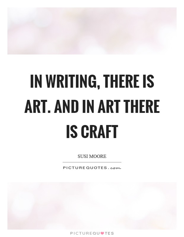 In Writing There Is Art And In Art There Is Craft Picture Quotes