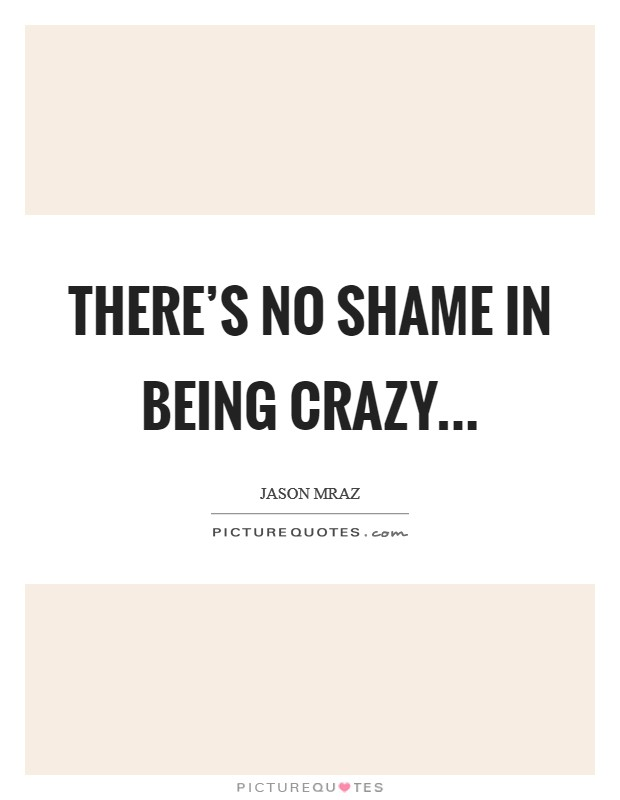 Quotes About Being Crazy : quotes, about, being, crazy, There's, Shame, Being, Crazy, Picture, Quotes