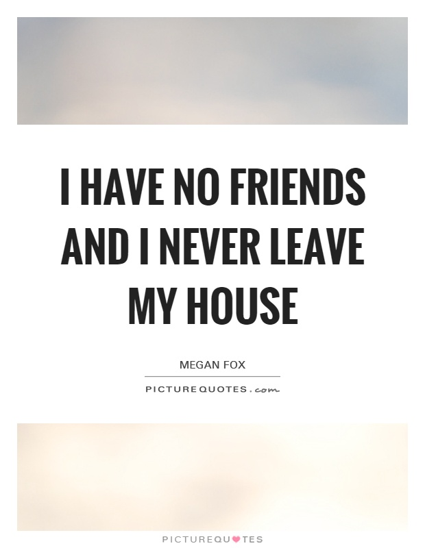 Quotes About Having No Friends : quotes, about, having, friends, Friends, Never, Leave, House, Picture, Quotes