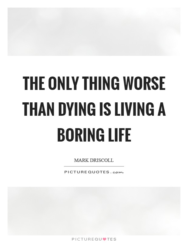 Boring Life Quotes : boring, quotes, Thing, Worse, Dying, Living, Boring, Picture, Quotes