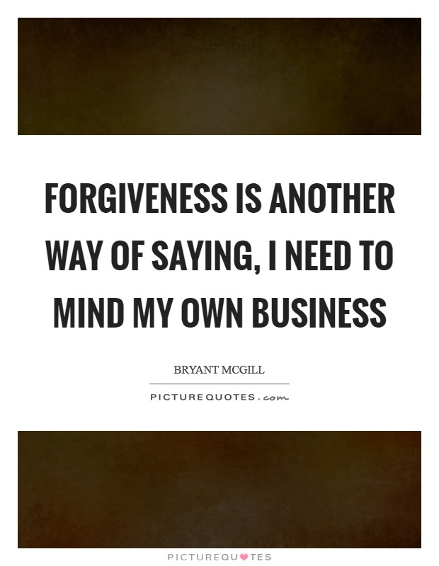 I Mind My Own Business : business, Forgiveness, Another, Saying,, Own..., Picture, Quotes