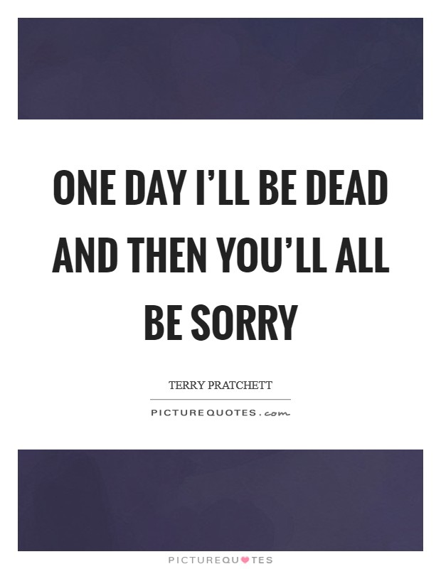 One Day I Ll Be Gone Quotes : quotes, You'll, Sorry, Picture, Quotes