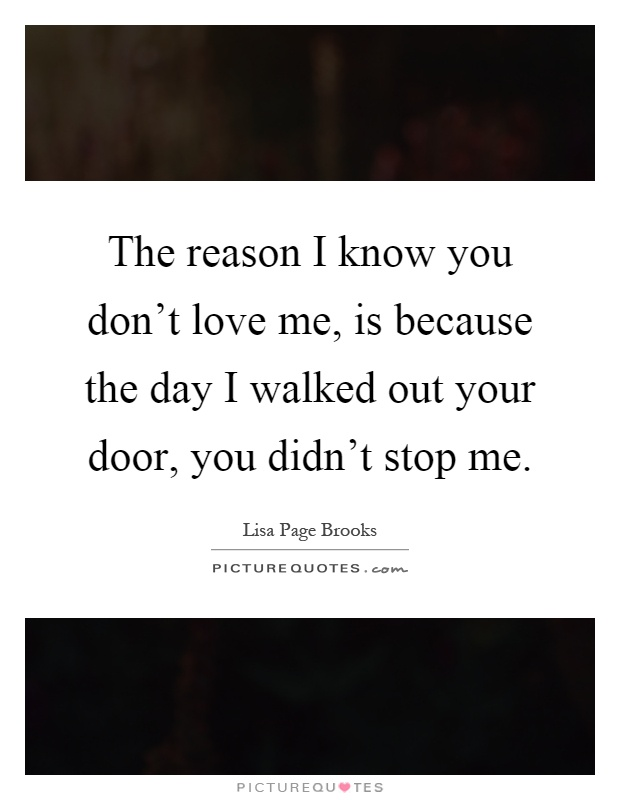 I Know You Don T Love Me Quotes : quotes, Reason, Don't, Because, Walked..., Picture, Quotes