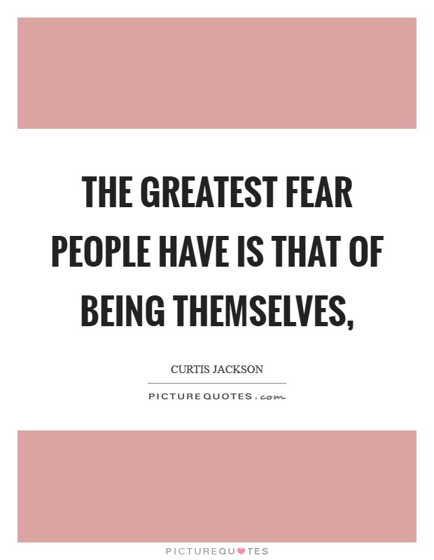 The greatest fear people have is that of being themselves ...