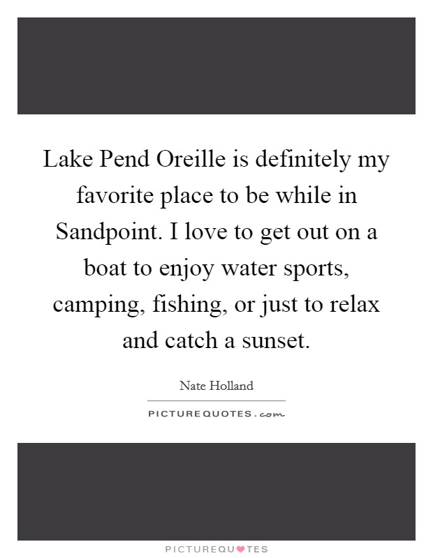 Lake Pend Oreille is definitely my favorite place to be while in  Picture Quotes