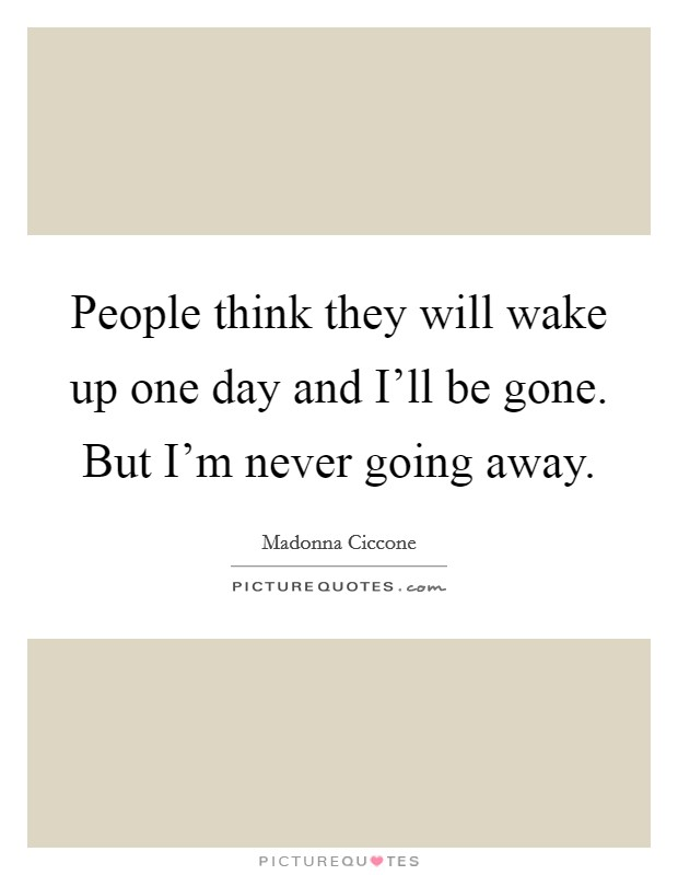 One Day I Ll Be Gone Quotes : quotes, People, Think, Gone., I'm..., Picture, Quotes