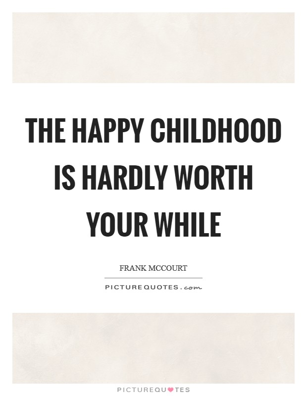 The Happy Childhood Is Hardly Worth Your While Picture Quotes