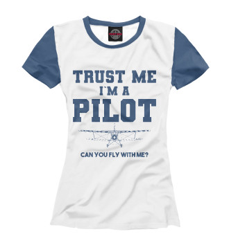 Женская Футболка Поверь мне - Я пилот! Полетаем?