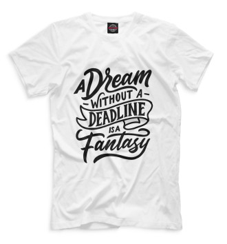 Мужская  A Dream Without A Deadline Is A Fantasy