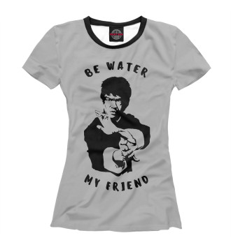 Женская Футболка Be Water My Friend