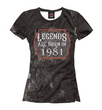 Женская Футболка Legends Are Born In 1981