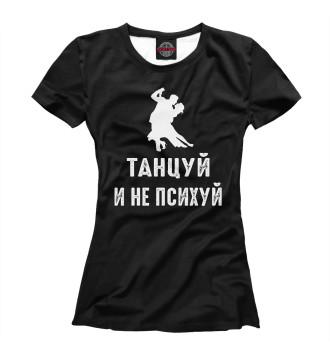 Женская Футболка Танцуй и не психуй!