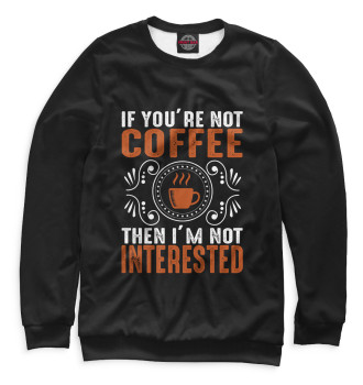 Женский Свитшот If You're Not Coffe Then I'm Not Interested