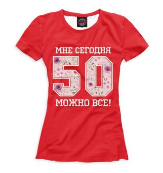 Женская Футболка 50 — мне сегодня можно все!