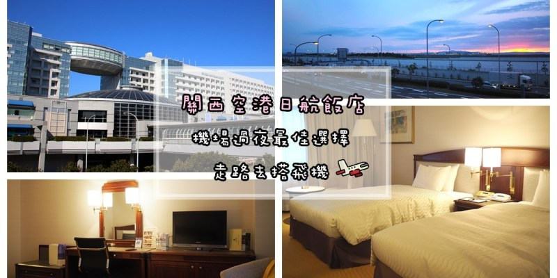 關西機場住宿   不能更近了 關西空港日航飯店 關西機場酒店 舒服睡機場