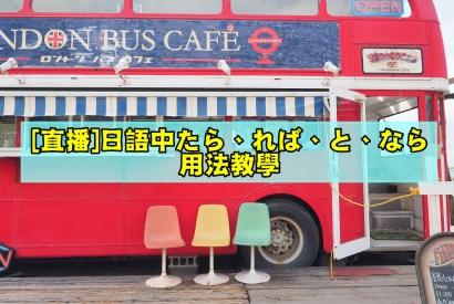 [直播教學]如何使用日語中的[たら、れば、と、なら]