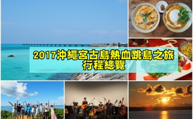 2017沖繩宮古島熱血跳島自駕遊記-行程總覽、必吃美食、私房景點、住宿推薦