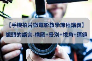 【手機拍片微電影教學課程講義】鏡頭的語言-構圖+景別+視角+運鏡