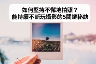 如何堅持不懈地拍照?能持續不斷玩攝影拍照的5關鍵秘訣