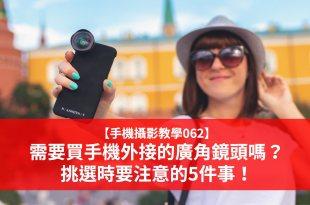【手機攝影教學062】需要買手機外接的廣角鏡頭嗎? 挑選時要注意的5件事!
