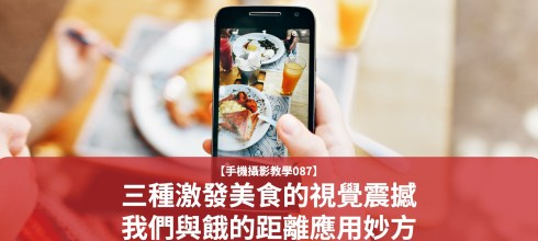 【手機攝影教學087】三種激發美食的視覺震撼-我們與餓的距離應用妙方