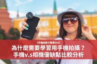 【手機拍影片教學043】為什麼需要學習用手機拍攝?手機v.s相機器材優缺點比較分析
