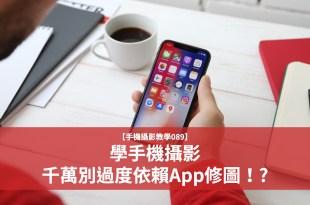 【手機攝影教學089】學手機攝影,千萬別過度依賴app修圖!?
