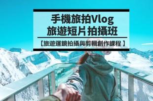 【手機旅拍Vlog旅遊短片 最生活的外拍創作課程工作坊】講師邀請主題系列方案說明