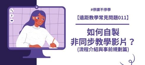 【遠距教學常見問題011】如何自製錄製非同步教學影片?(製作流程與事前規劃篇)