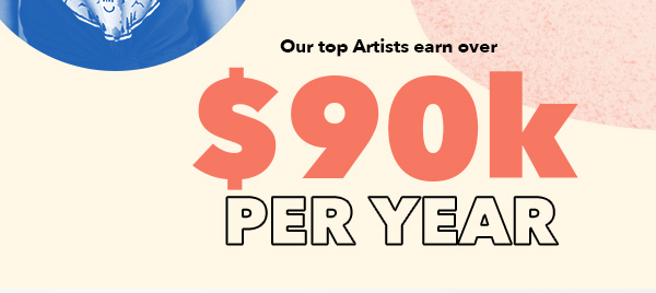 $90k + per year. The annual income you help our top Artists earn.