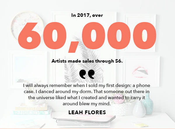 In 2017, over 60,000 Artists made sales through S6. I will always remember when I sold my first design: a phone case. I danced around my dorm. THat someone out there in the universe liked what I created and wanted to carry it around blew my mind. Leah Flores.