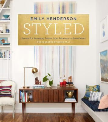 Styled : Secrets for Arranging Rooms, from Tabletops to Bookshelves