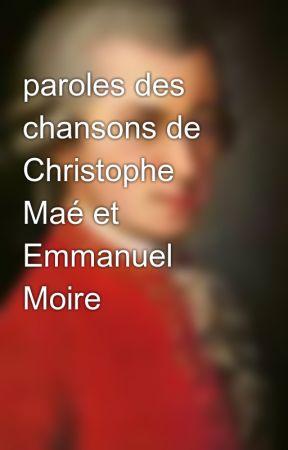 Paroles Des Chansons De Christophe Maé Et Emmanuel Moire - Sommaire -  Emmanuel Moire - Wattpad