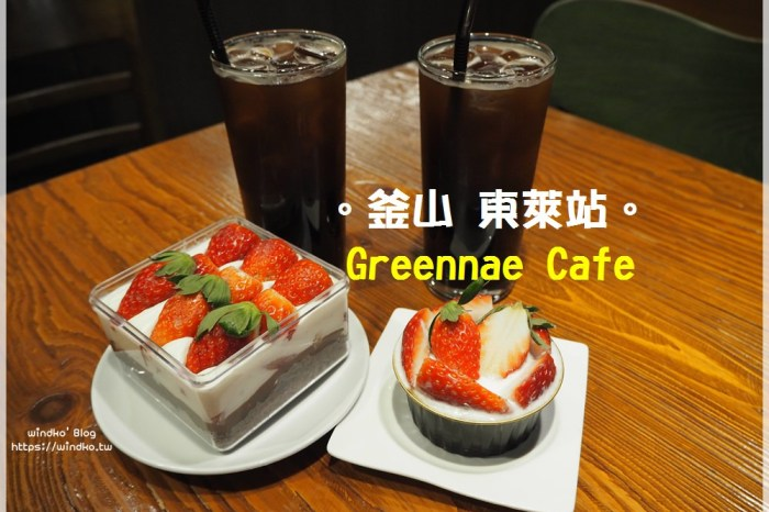 釜山咖啡廳推薦∥ 東萊站 東萊邑城北門附近的Greennae Cafe /the cafe 그린내-草莓甜點蛋糕很美味