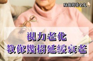 老化的其中之一表徵就是視力退化,教你幾招延緩視力衰老!-台灣養生網