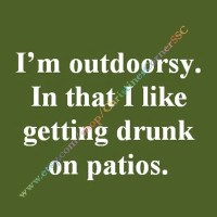 I'm Outdoorsy In That I Like Getting Drunk by ...