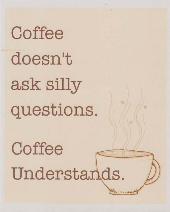 Coffee doesn't ask questions print