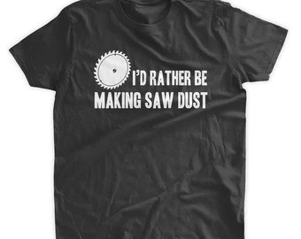 Rather Be Making Saw Dust T -Shirt Funny DIY Construction Woodworking ...