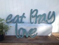 Eat Pray Love wall art Metal Art word art word sign