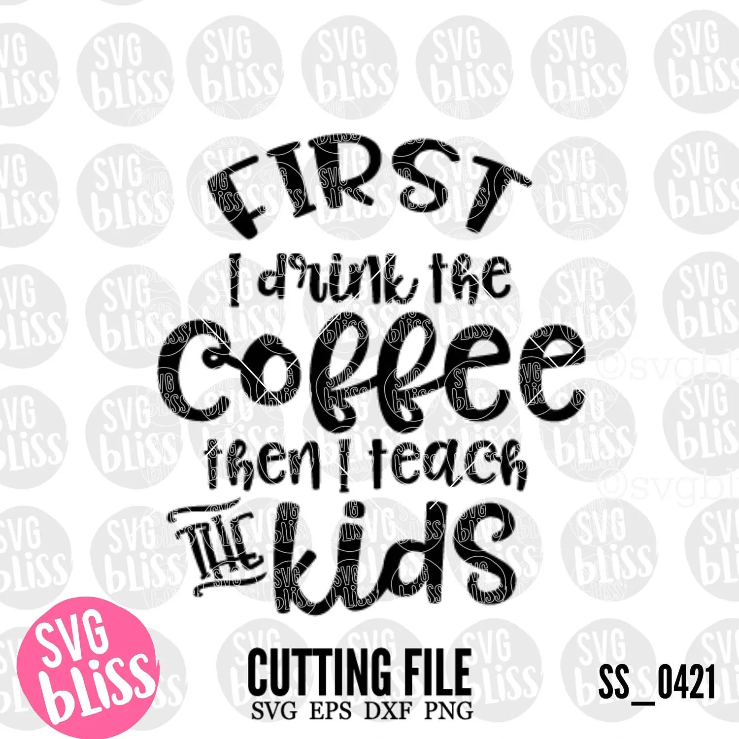 Teacher SVG| First I drink the Coffee Then I Teach the